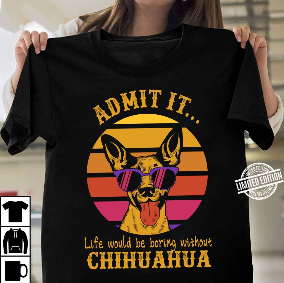 Admit It Life Would Be Boring Without Chihuahua Hoodie