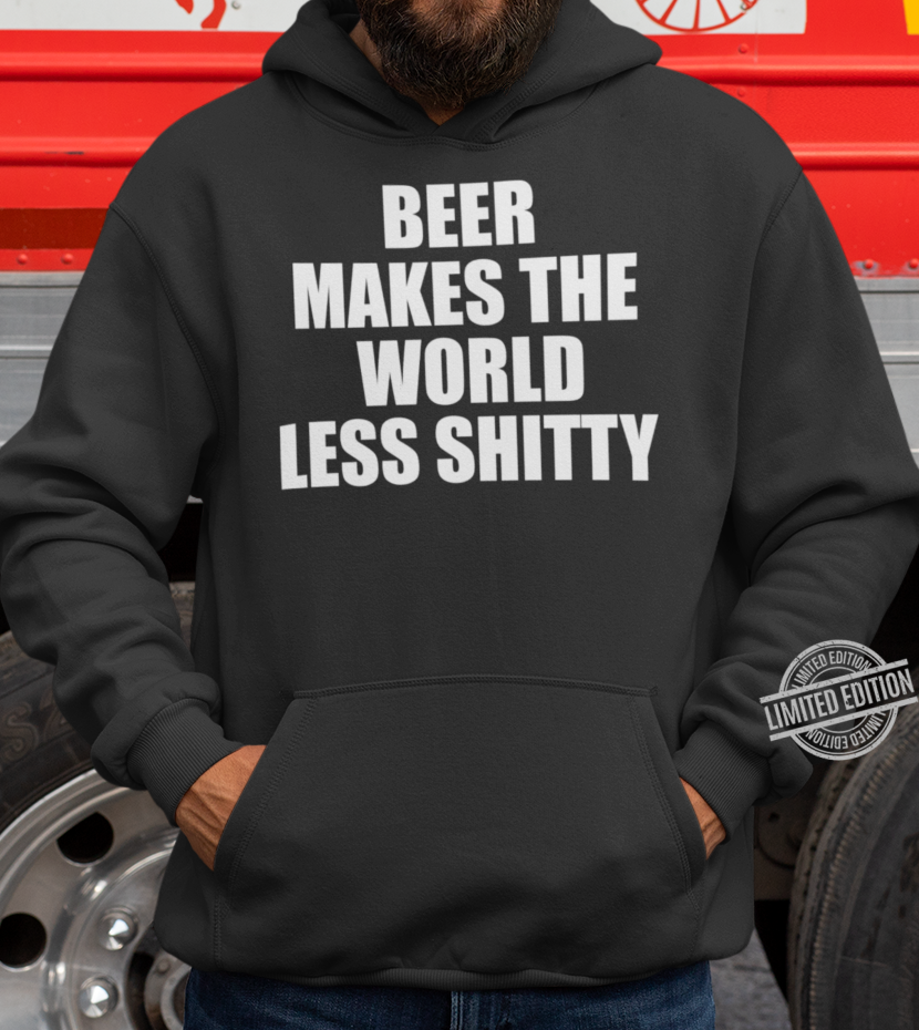 Beer Makes The World Less Shitty Hoodie