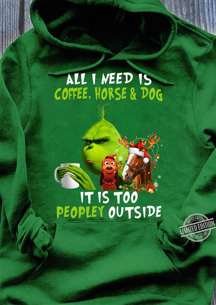 Grinch All I Need Is Coffee, Horse & Dog It Is Too Peopley Outside Hoodie